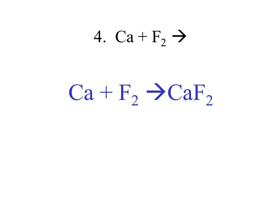 4. Ca + F2  Ca + F2 CaF2