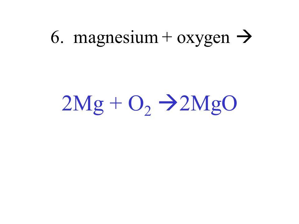 6. magnesium + oxygen  2Mg + O2 2MgO