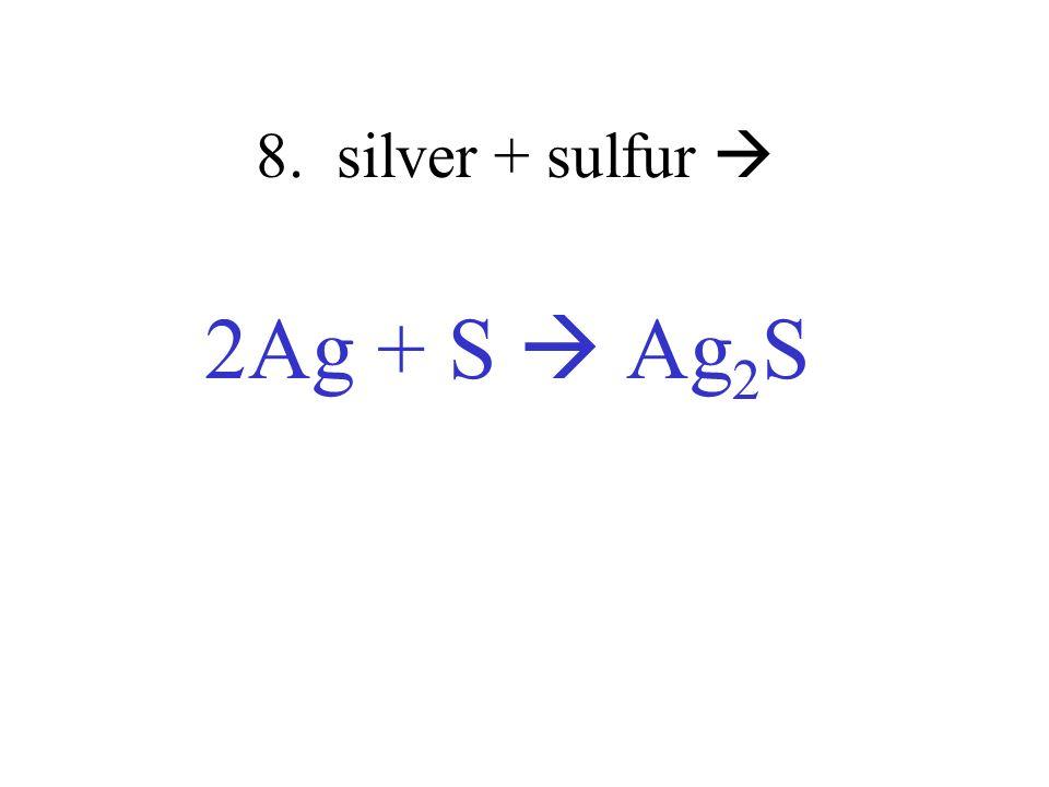 8. silver + sulfur  2Ag + S  Ag2S
