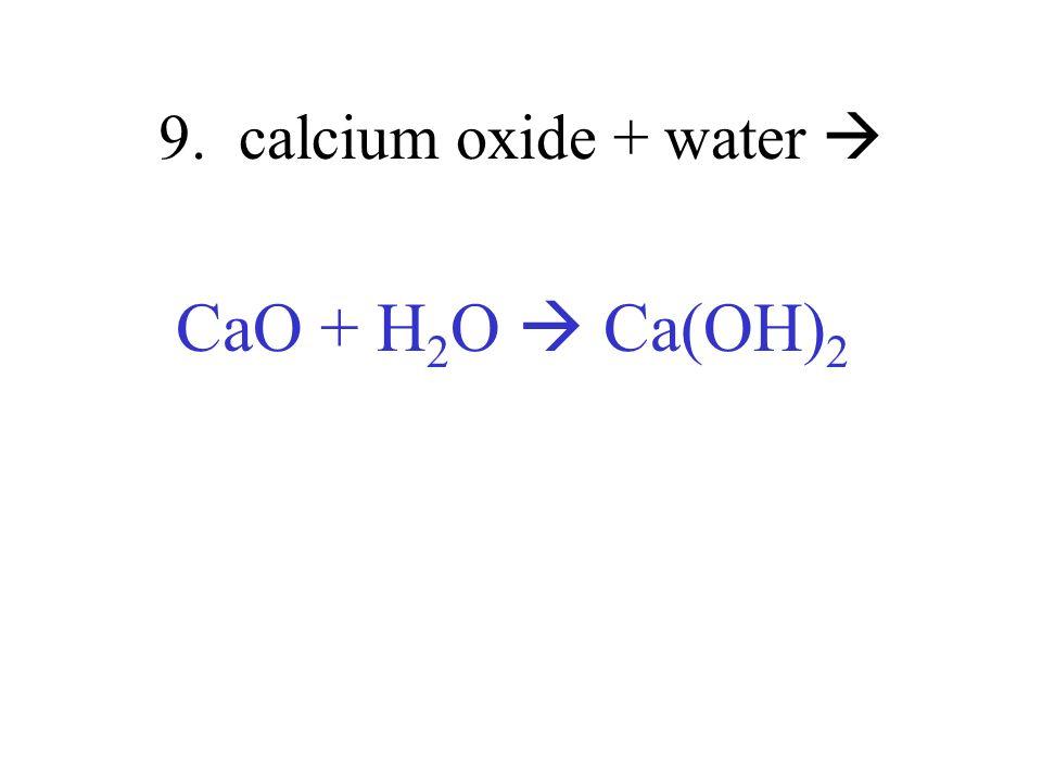 9. calcium oxide + water  CaO + H2O  Ca(OH)2