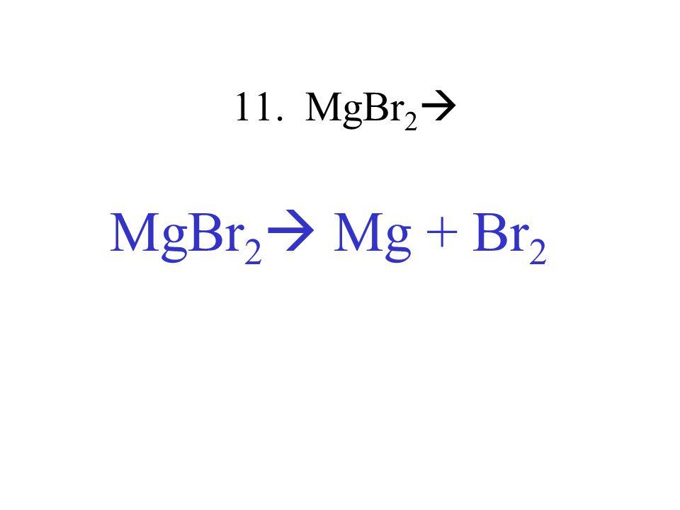 11. MgBr2 MgBr2 Mg + Br2