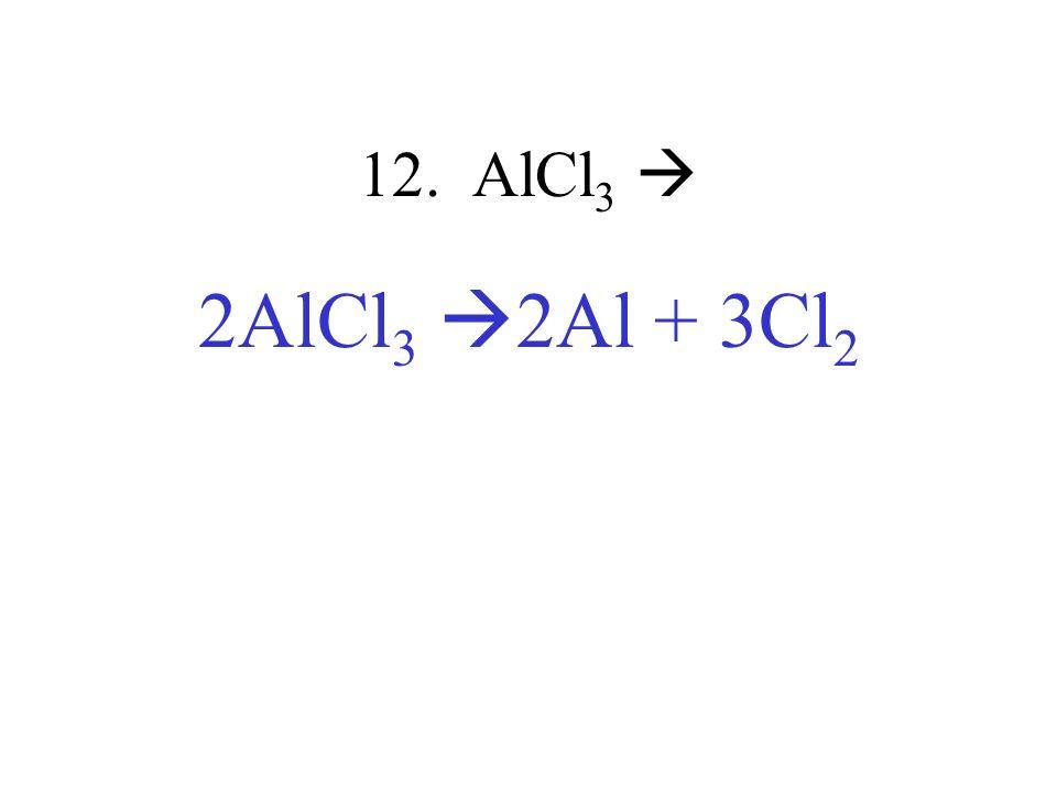 12. AlCl3  2AlCl3 2Al + 3Cl2