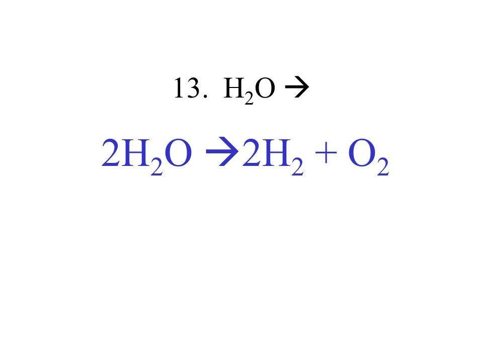 13. H2O  2H2O 2H2 + O2