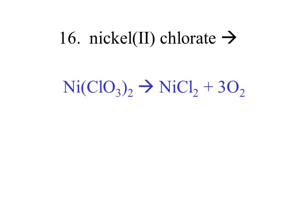 16. nickel(II) chlorate  Ni(ClO3)2  NiCl2 + 3O2
