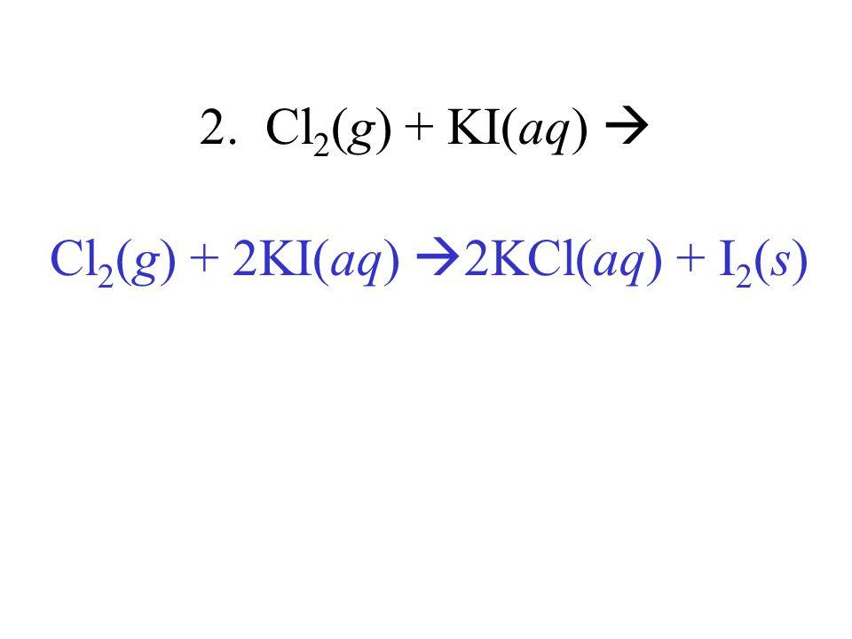 Cl2(g) + 2KI(aq) 2KCl(aq) + I2(s)