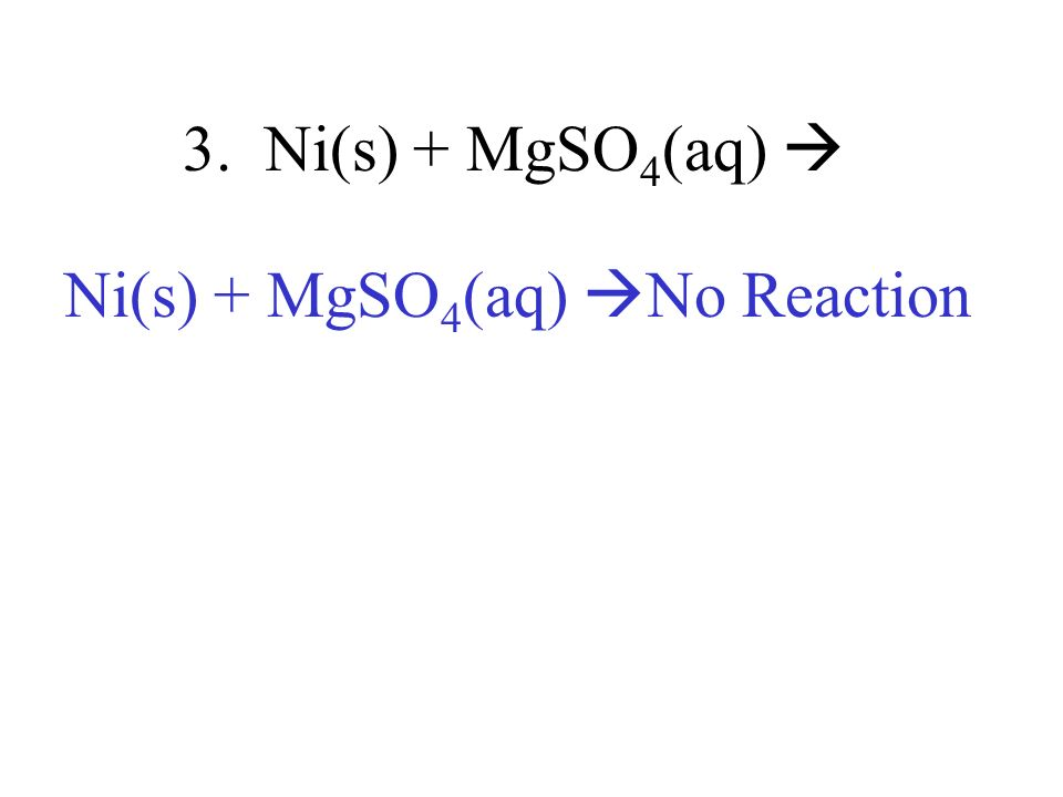 Ni(s) + MgSO4(aq) No Reaction