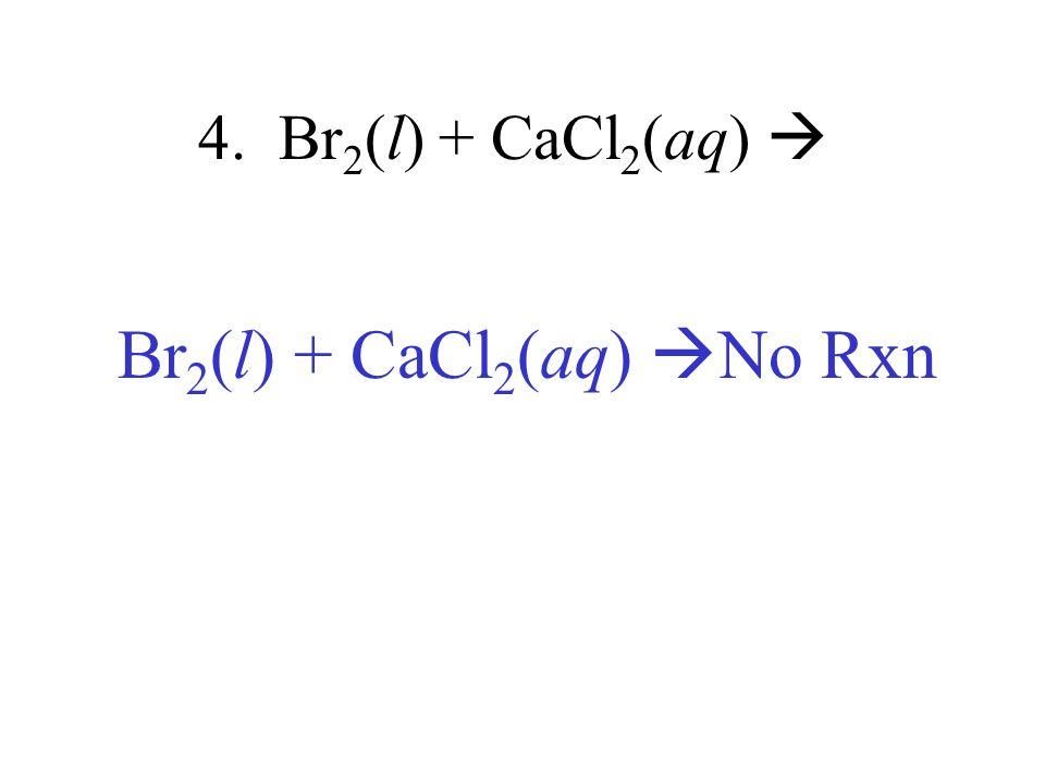 Br2(l) + CaCl2(aq) No Rxn