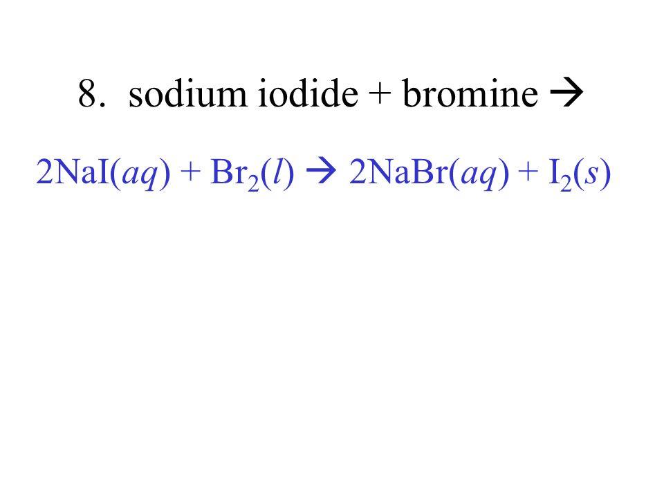 8. sodium iodide + bromine 