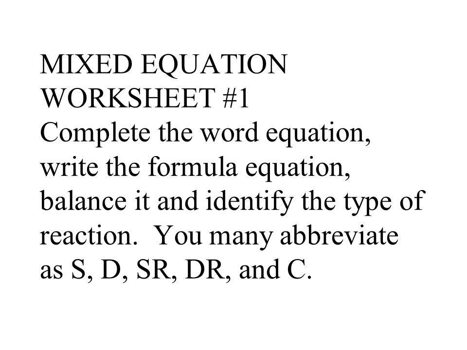 MIXED EQUATION WORKSHEET #1 Complete the word equation, write the formula equation, balance it and identify the type of reaction.