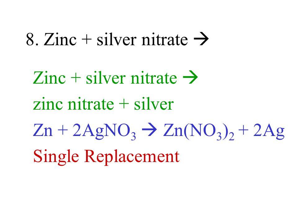 8. Zinc + silver nitrate  Zinc + silver nitrate  zinc nitrate + silver. Zn + 2AgNO3  Zn(NO3)2 + 2Ag.