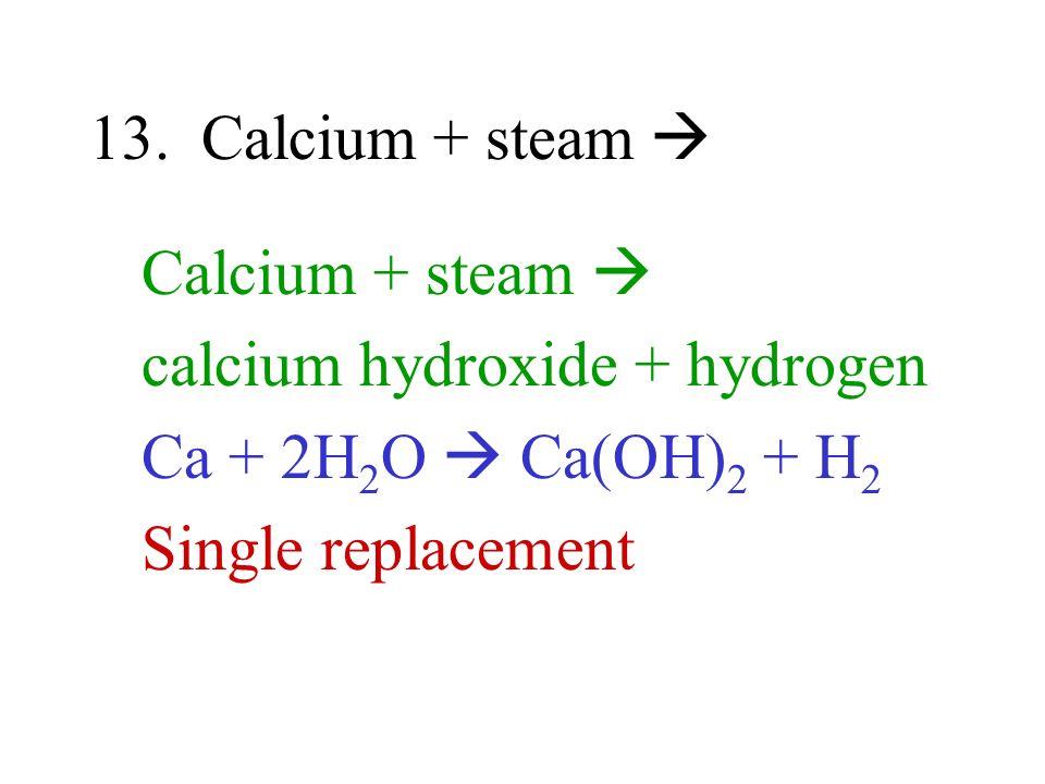 13. Calcium + steam  Calcium + steam  calcium hydroxide + hydrogen.