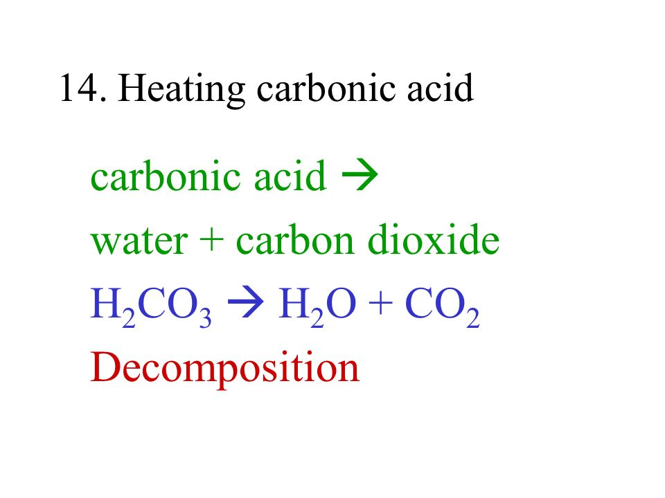 carbonic acid  water + carbon dioxide H2CO3  H2O + CO2 Decomposition