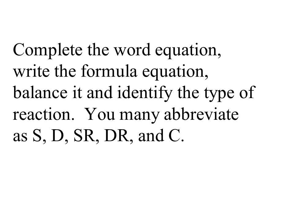 Complete the word equation, write the formula equation, balance it and identify the type of reaction.