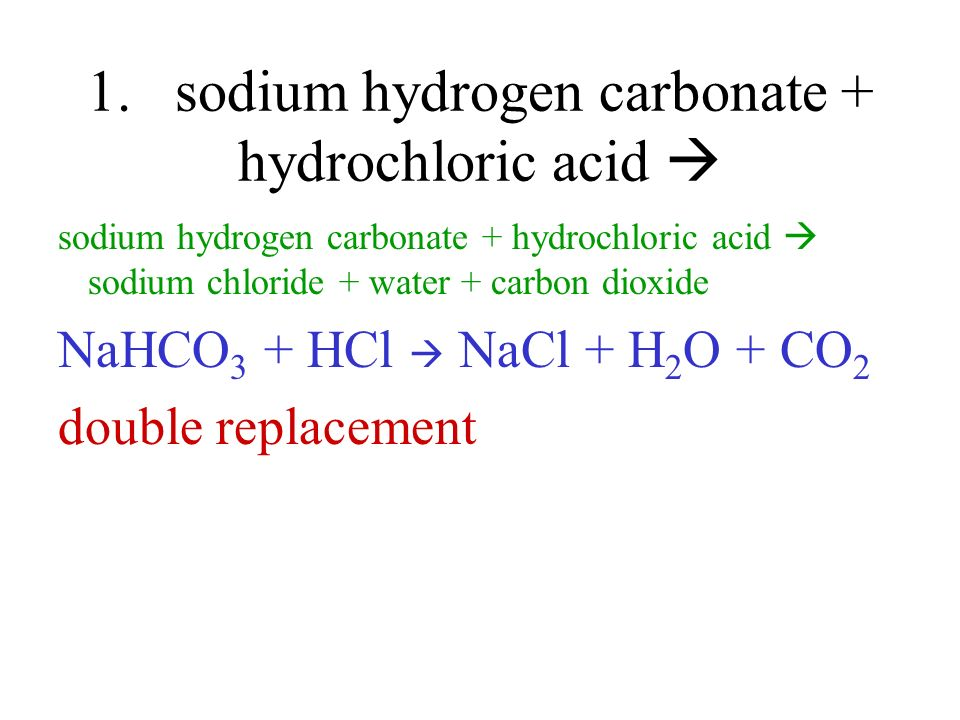 1. sodium hydrogen carbonate + hydrochloric acid 