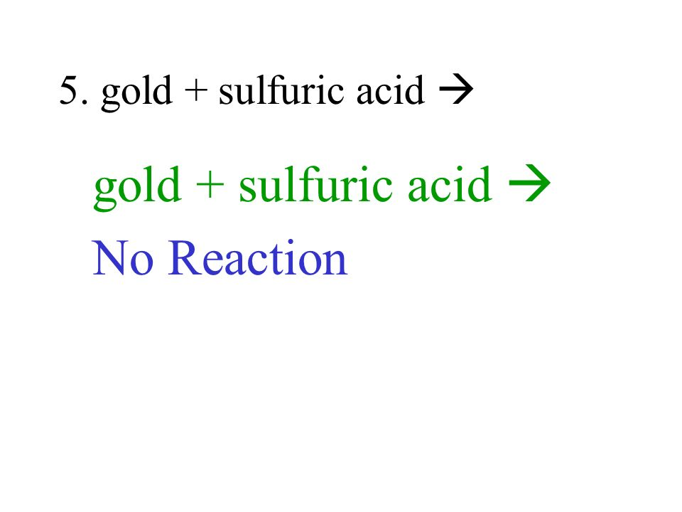 5. gold + sulfuric acid  gold + sulfuric acid  No Reaction