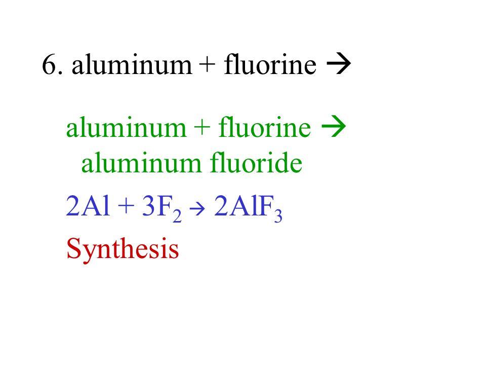 6. aluminum + fluorine  aluminum + fluorine  aluminum fluoride 2Al + 3F2  2AlF3 Synthesis