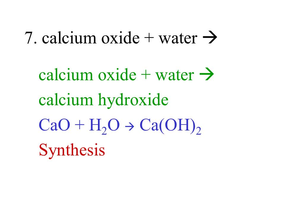 7. calcium oxide + water  calcium oxide + water  calcium hydroxide CaO + H2O  Ca(OH)2 Synthesis