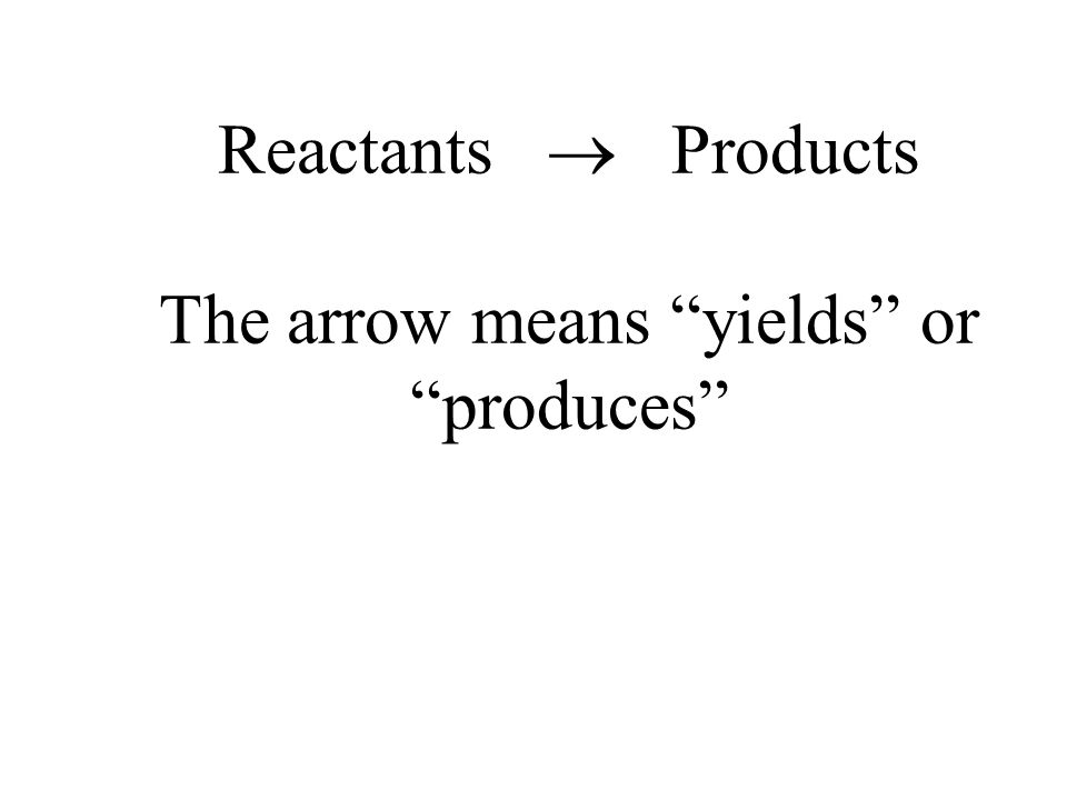 Reactants  Products The arrow means yields or produces