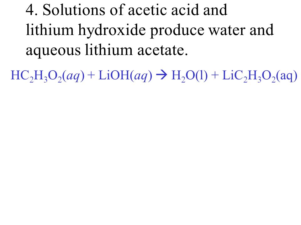 4. Solutions of acetic acid and lithium hydroxide produce water and aqueous lithium acetate.