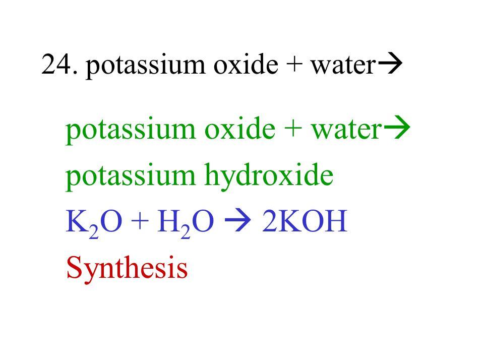 24. potassium oxide + water