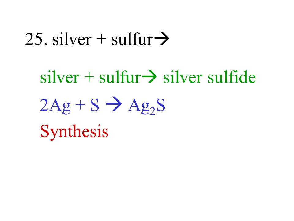 25. silver + sulfur silver + sulfur silver sulfide 2Ag + S  Ag2S Synthesis