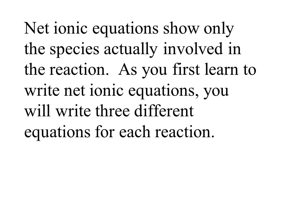 Net ionic equations show only the species actually involved in the reaction.
