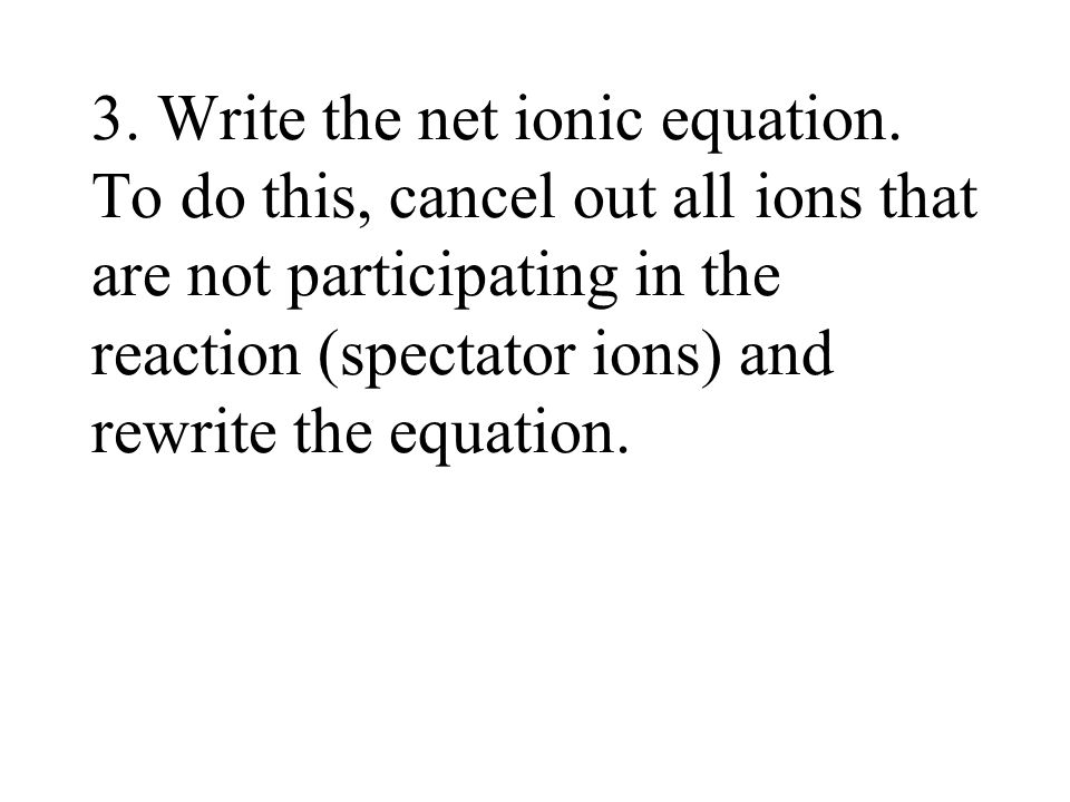 3. Write the net ionic equation