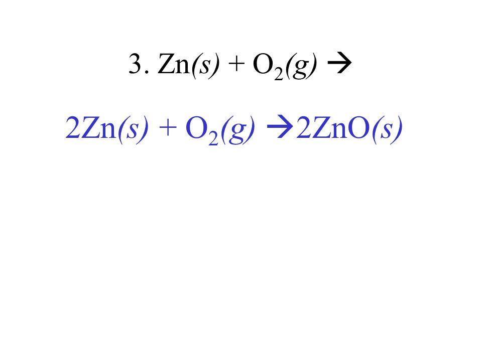 3. Zn(s) + O2(g)  2Zn(s) + O2(g) 2ZnO(s)