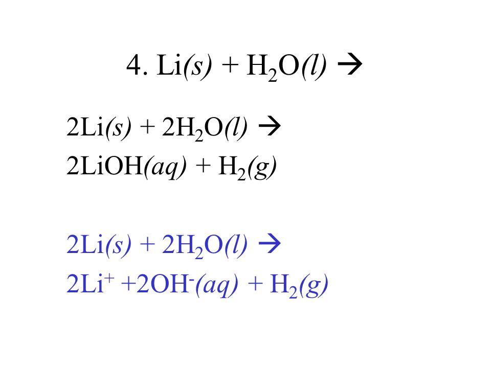 4. Li(s) + H2O(l)  2Li(s) + 2H2O(l)  2LiOH(aq) + H2(g)