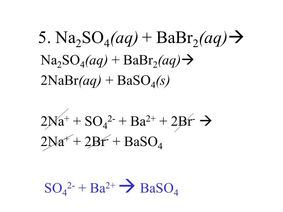 5. Na2SO4(aq) + BaBr2(aq) Na2SO4(aq) + BaBr2(aq)