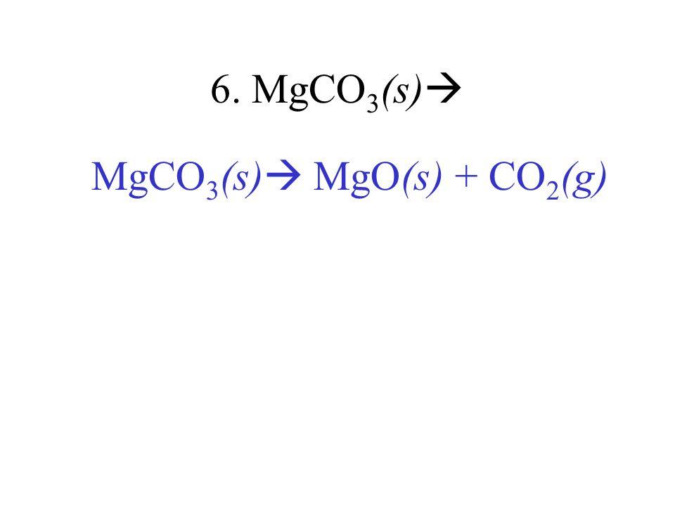 6. MgCO3(s) MgCO3(s) MgO(s) + CO2(g)