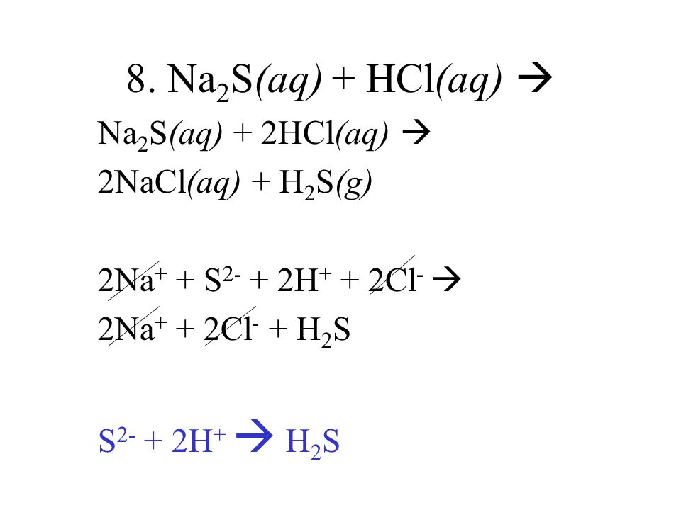 8. Na2S(aq) + HCl(aq)  Na2S(aq) + 2HCl(aq)  2NaCl(aq) + H2S(g)