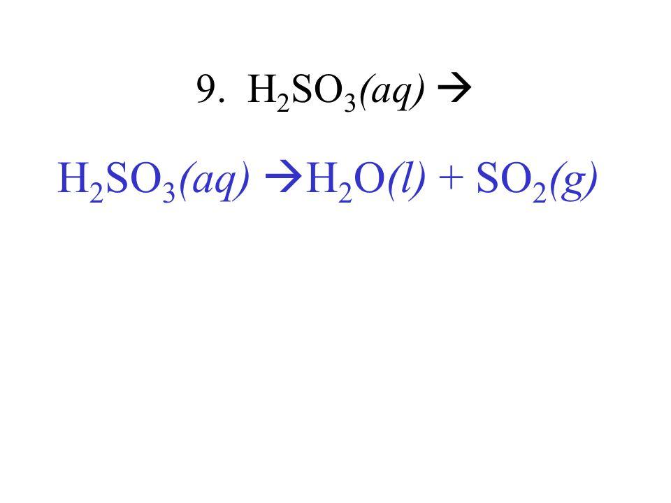 9. H2SO3(aq)  H2SO3(aq) H2O(l) + SO2(g)
