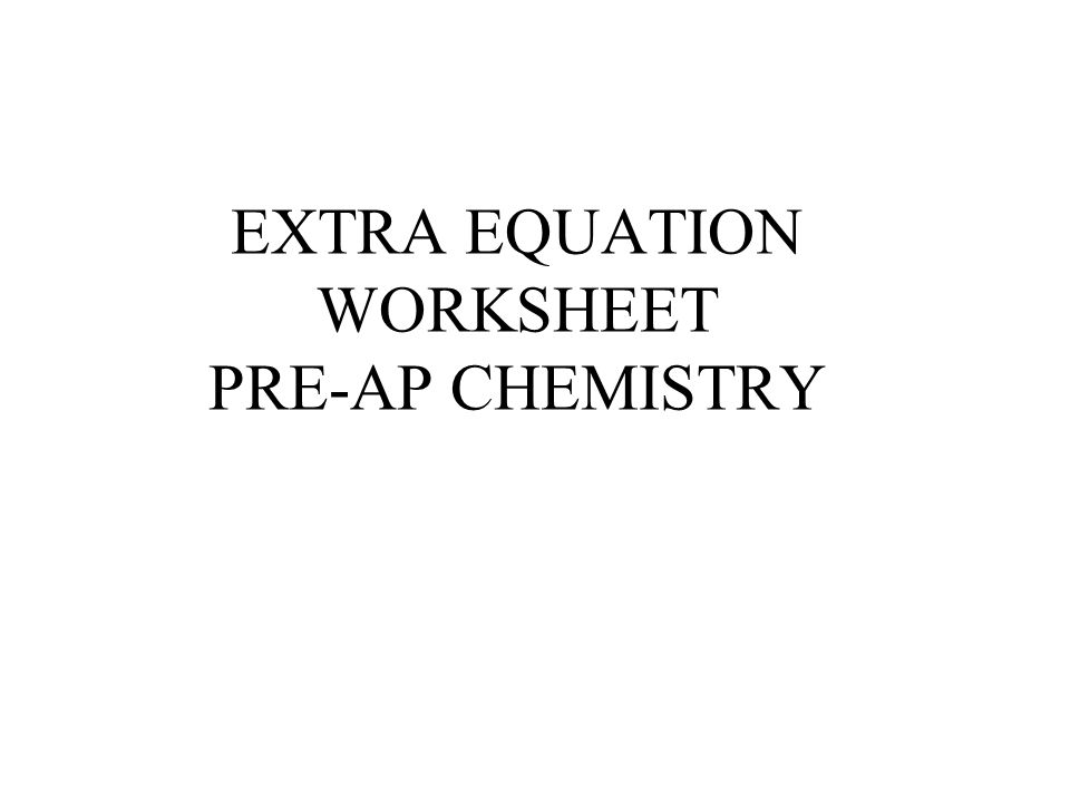 EXTRA EQUATION WORKSHEET PRE-AP CHEMISTRY
