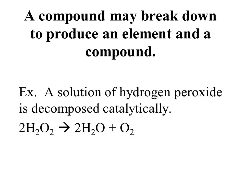 A compound may break down to produce an element and a compound.