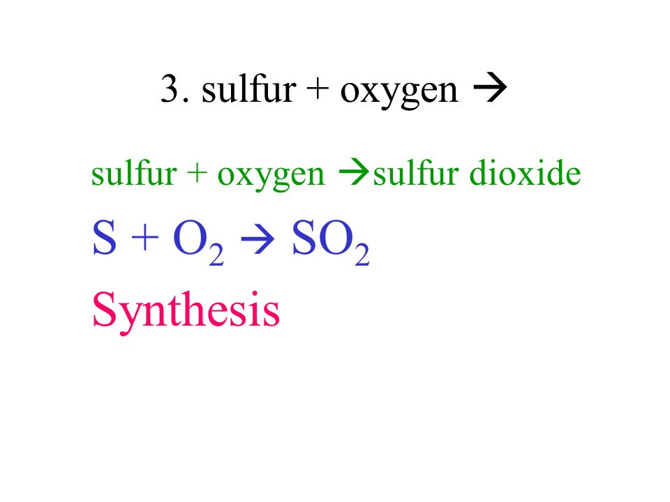 S + O2  SO2 Synthesis 3. sulfur + oxygen 