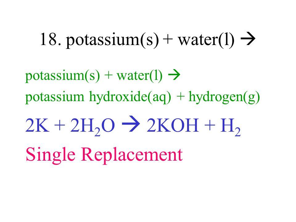 18. potassium(s) + water(l) 
