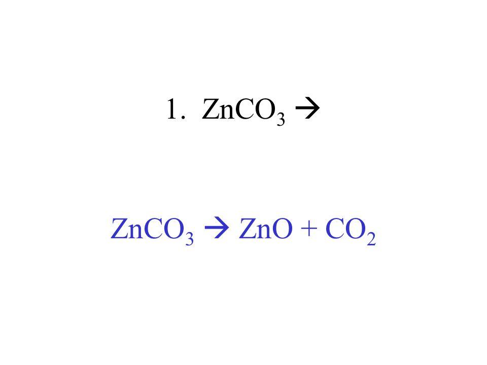 1. ZnCO3  ZnCO3  ZnO + CO2