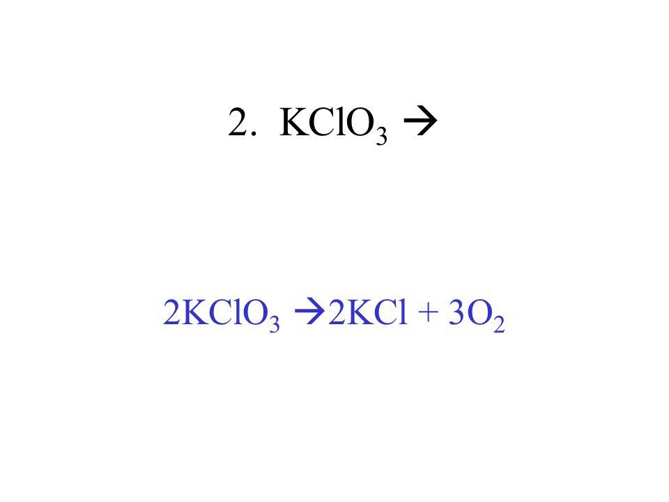 2. KClO3  2KClO3 2KCl + 3O2