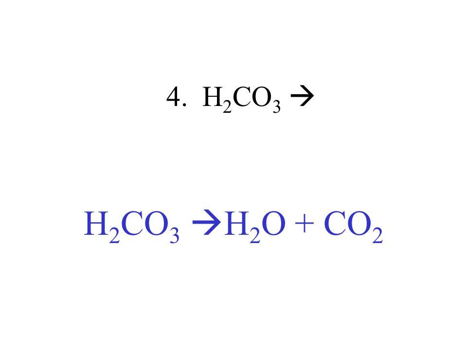 4. H2CO3  H2CO3 H2O + CO2