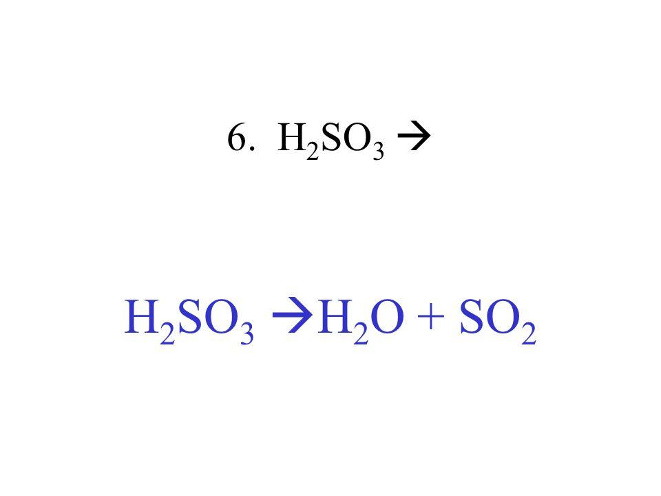 6. H2SO3  H2SO3 H2O + SO2