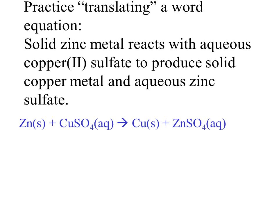 Practice translating a word equation: Solid zinc metal reacts with aqueous copper(II) sulfate to produce solid copper metal and aqueous zinc sulfate.