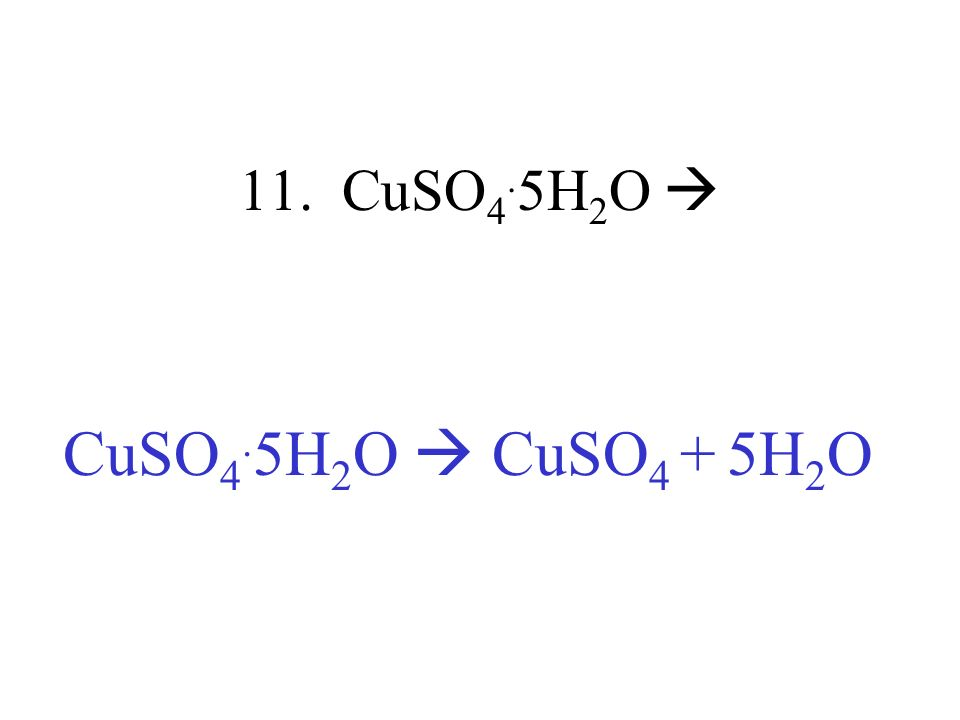 11. CuSO4.5H2O  CuSO4.5H2O  CuSO4 + 5H2O