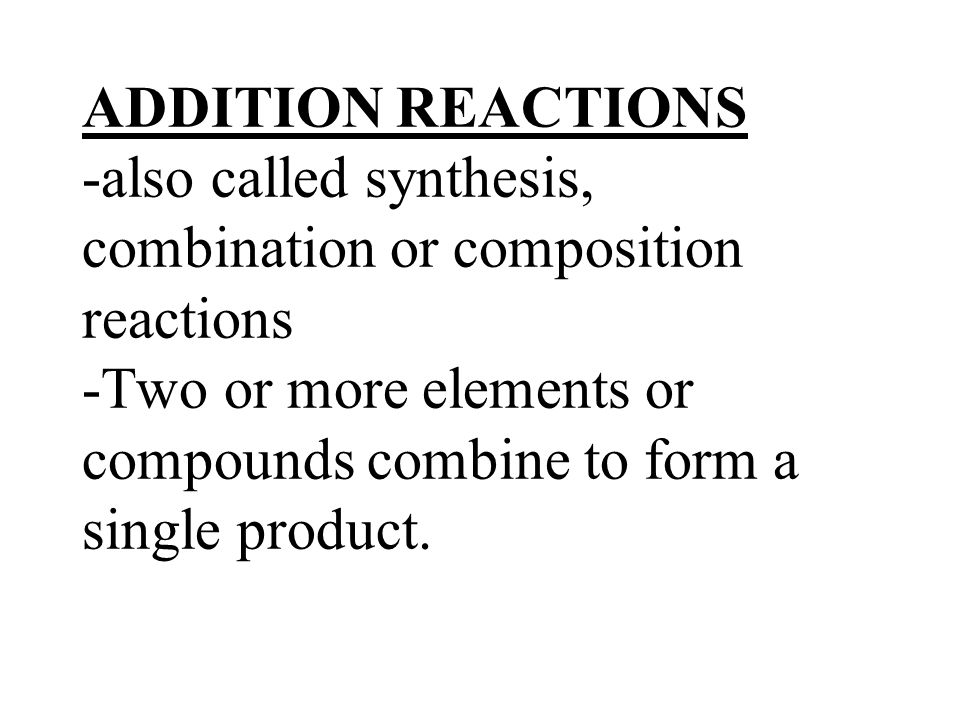 ADDITION REACTIONS -also called synthesis, combination or composition reactions -Two or more elements or compounds combine to form a single product.
