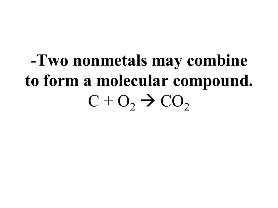 -Two nonmetals may combine to form a molecular compound. C + O2  CO2