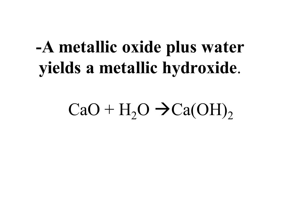 -A metallic oxide plus water yields a metallic hydroxide