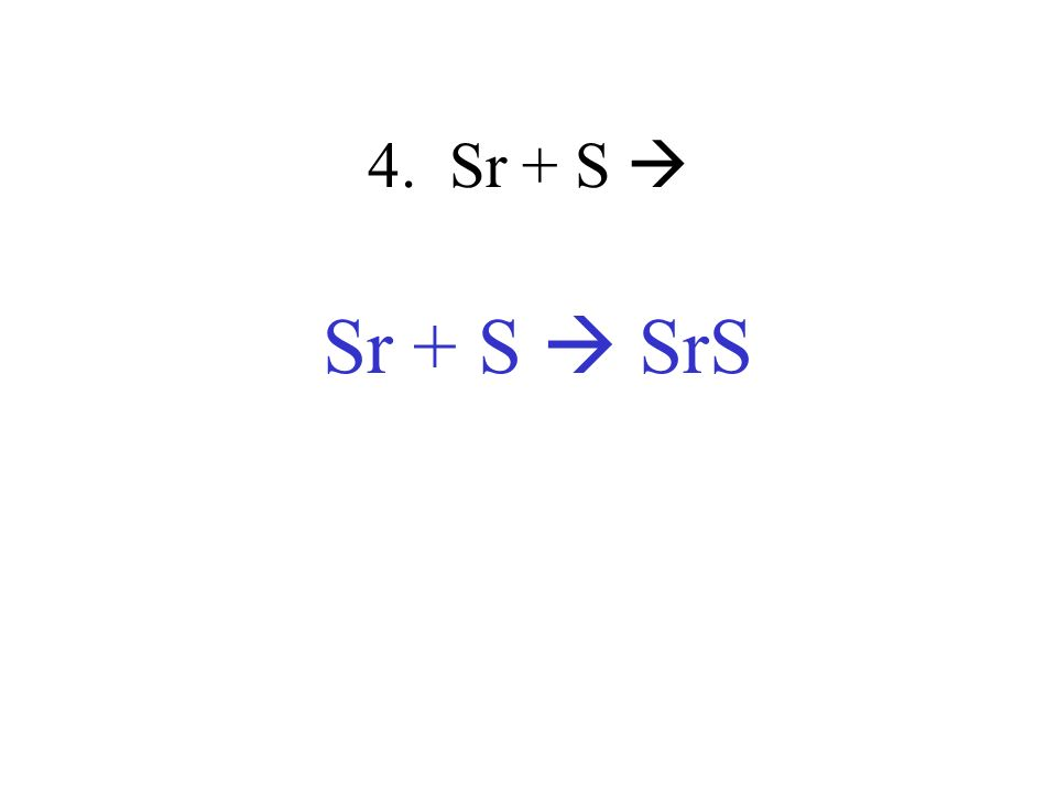 4. Sr + S  Sr + S  SrS