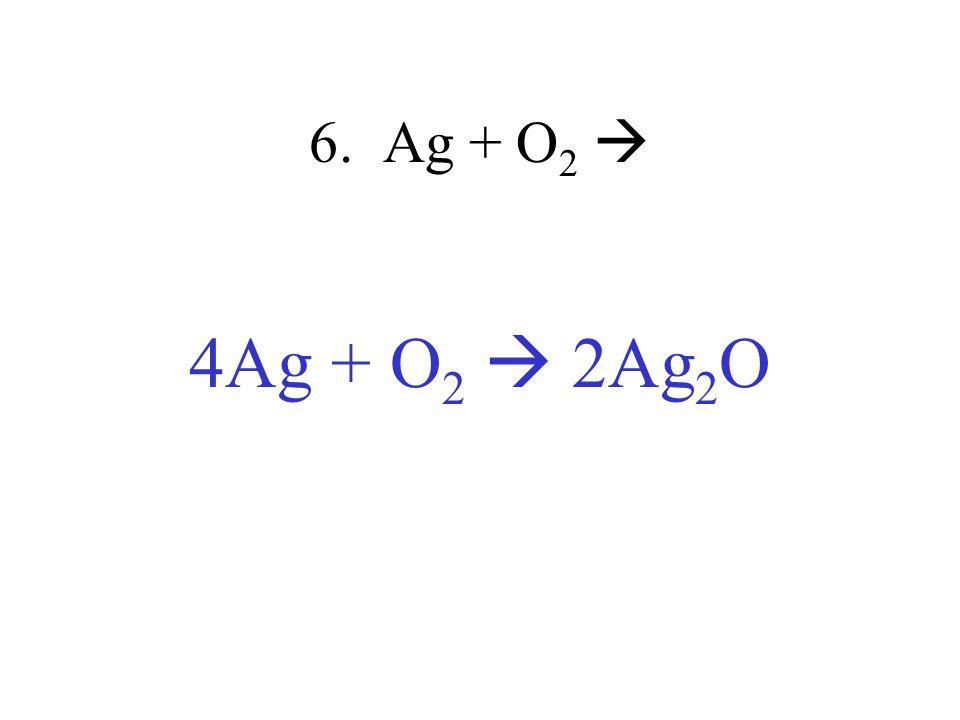 6. Ag + O2  4Ag + O2  2Ag2O
