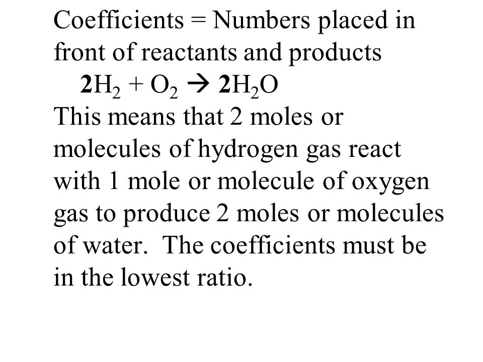 Coefficients = Numbers placed in front of reactants and products 2H2 + O2  2H2O This means that 2 moles or molecules of hydrogen gas react with 1 mole or molecule of oxygen gas to produce 2 moles or molecules of water.