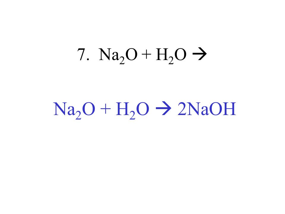 7. Na2O + H2O  Na2O + H2O  2NaOH